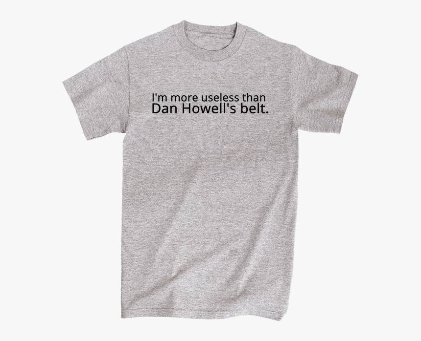 """I""""m More Useless Than Dan Howell""""s Belt - Am Straight Shirt, HD Png Download, Free Download"""
